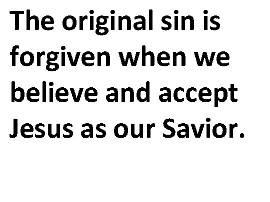 The original sin is forgiven when we believe and accept Jesus as our Savior.