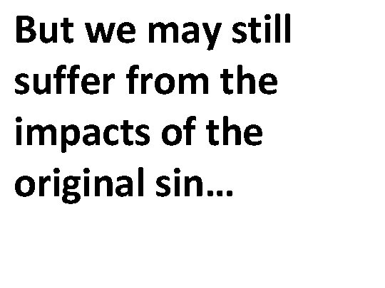 But we may still suffer from the impacts of the original sin…