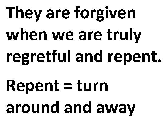 They are forgiven when we are truly regretful and repent. Repent = turn around