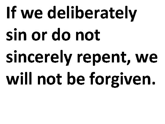 If we deliberately sin or do not sincerely repent, we will not be forgiven.