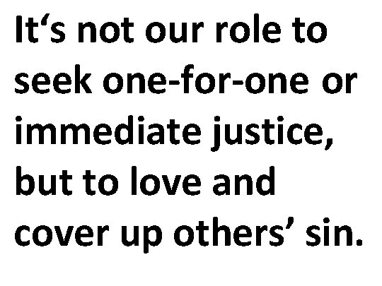 It's not our role to seek one-for-one or immediate justice, but to love and