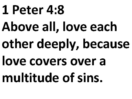 1 Peter 4: 8 Above all, love each other deeply, because love covers over