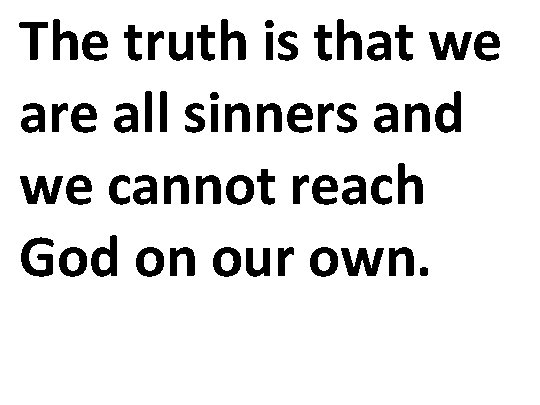 The truth is that we are all sinners and we cannot reach God on