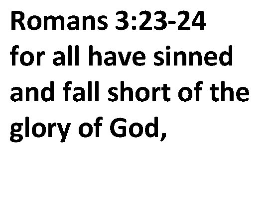 Romans 3: 23 -24 for all have sinned and fall short of the glory