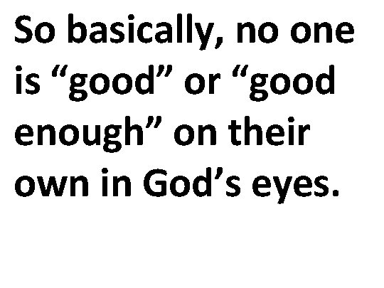 "So basically, no one is ""good"" or ""good enough"" on their own in God's"