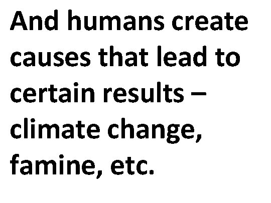And humans create causes that lead to certain results – climate change, famine, etc.