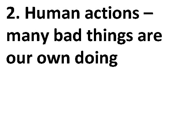 2. Human actions – many bad things are our own doing
