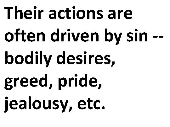Their actions are often driven by sin -- bodily desires, greed, pride, jealousy, etc.