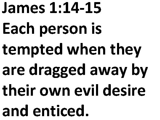 James 1: 14 -15 Each person is tempted when they are dragged away by
