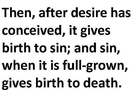 Then, after desire has conceived, it gives birth to sin; and sin, when it