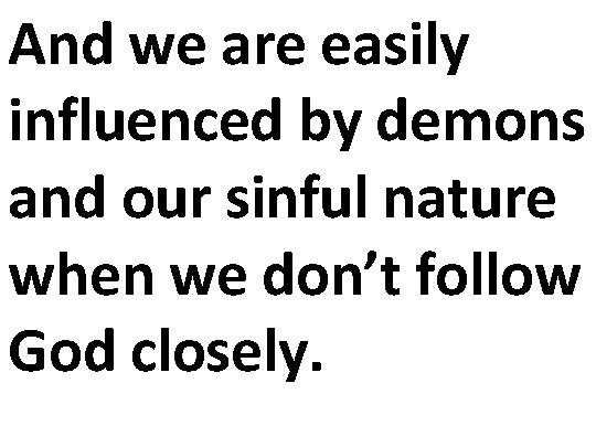 And we are easily influenced by demons and our sinful nature when we don't