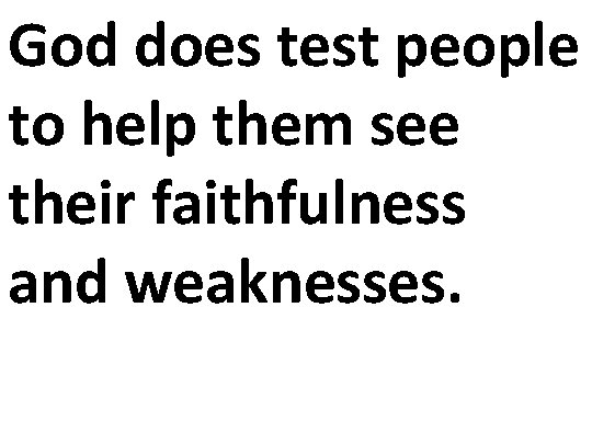 God does test people to help them see their faithfulness and weaknesses.