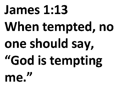 "James 1: 13 When tempted, no one should say, ""God is tempting me. """