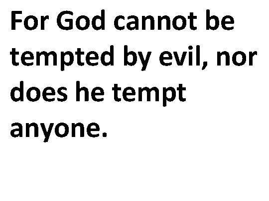 For God cannot be tempted by evil, nor does he tempt anyone.