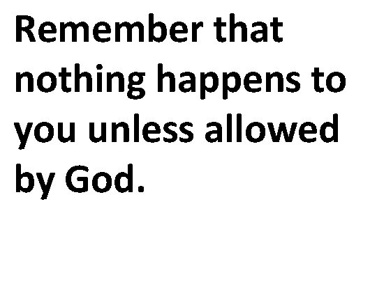 Remember that nothing happens to you unless allowed by God.