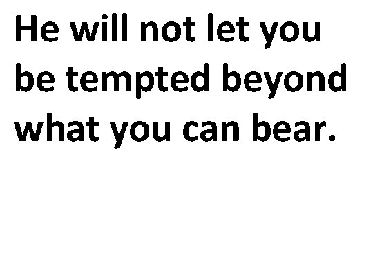 He will not let you be tempted beyond what you can bear.