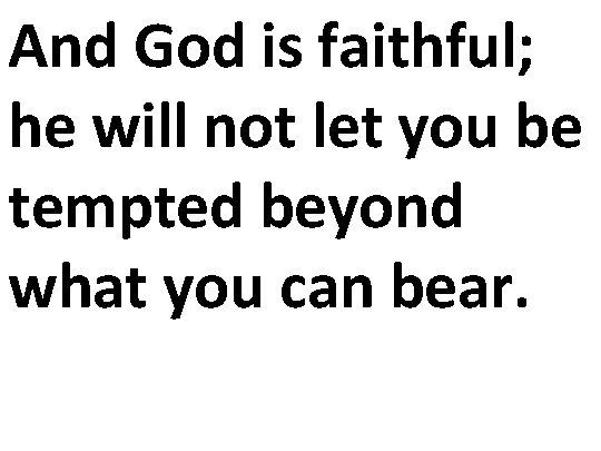And God is faithful; he will not let you be tempted beyond what you