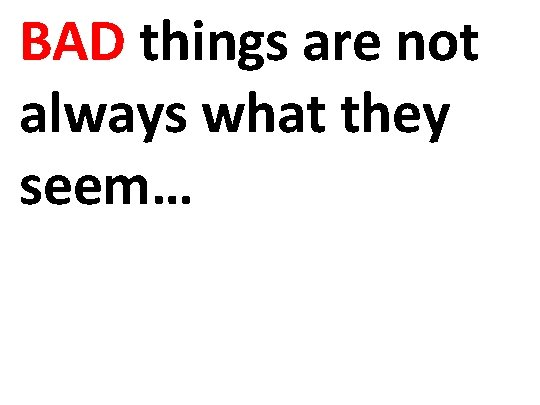 BAD things are not always what they seem…