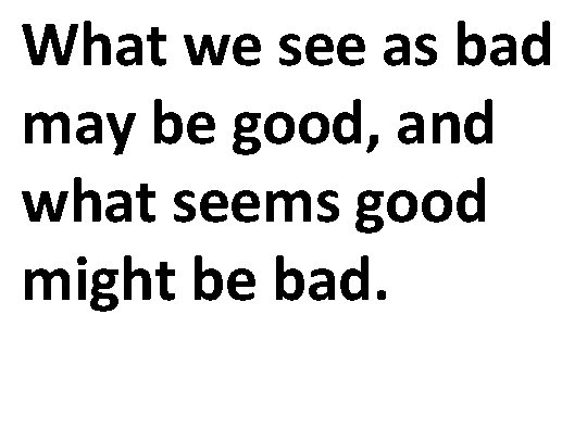 What we see as bad may be good, and what seems good might be