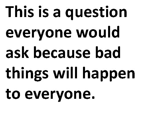 This is a question everyone would ask because bad things will happen to everyone.