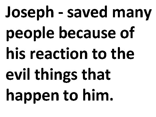 Joseph - saved many people because of his reaction to the evil things that