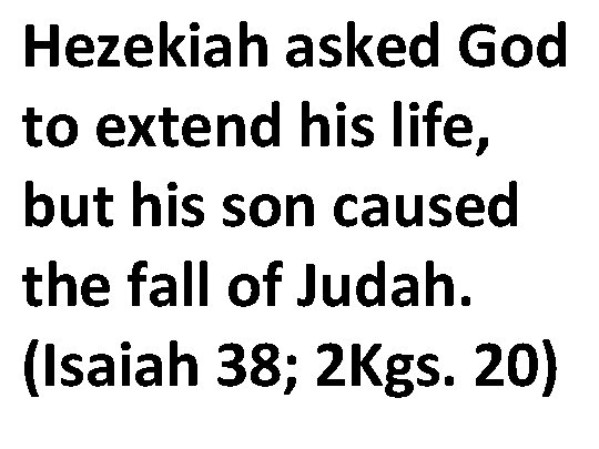 Hezekiah asked God to extend his life, but his son caused the fall of