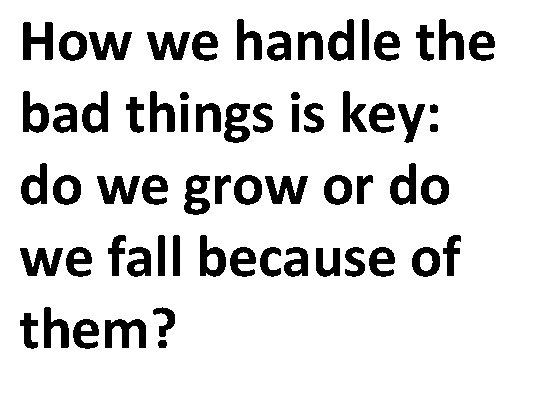 How we handle the bad things is key: do we grow or do we