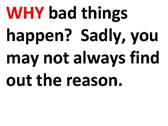 WHY bad things happen? Sadly, you may not always find out the reason.