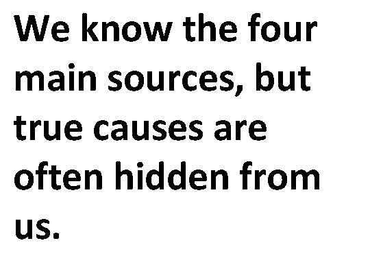 We know the four main sources, but true causes are often hidden from us.