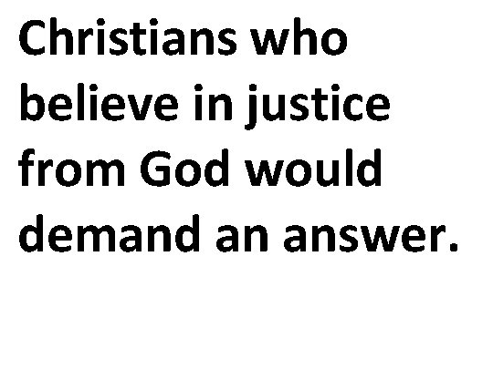 Christians who believe in justice from God would demand an answer.