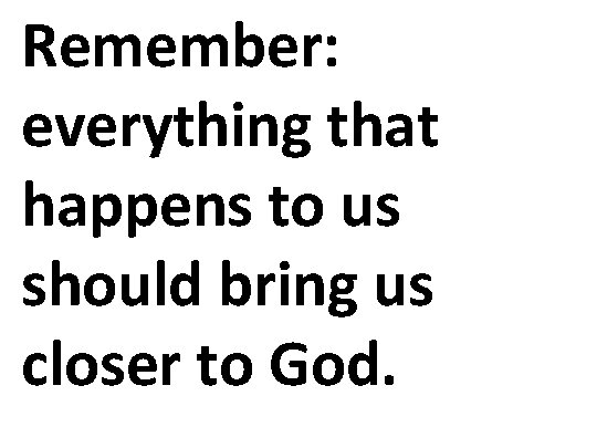 Remember: everything that happens to us should bring us closer to God.