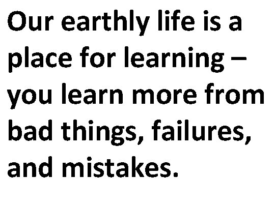 Our earthly life is a place for learning – you learn more from bad