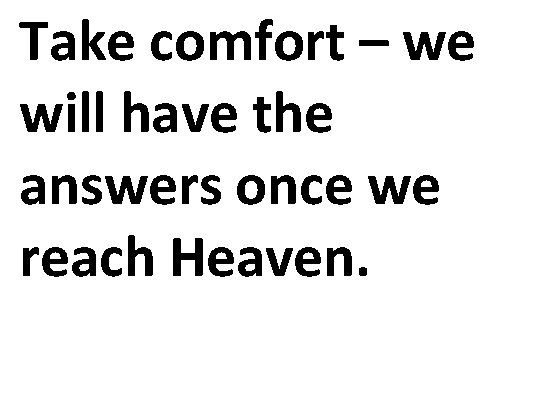 Take comfort – we will have the answers once we reach Heaven.