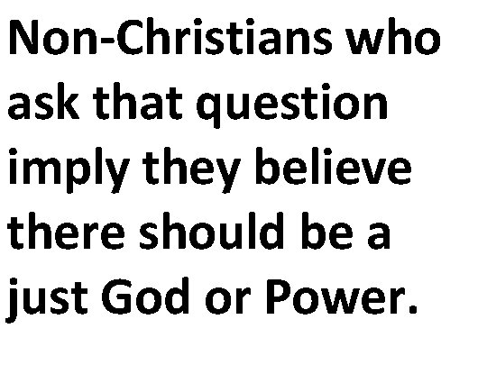 Non-Christians who ask that question imply they believe there should be a just God