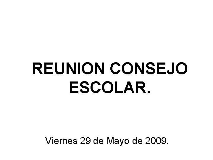 REUNION CONSEJO ESCOLAR. Viernes 29 de Mayo de 2009.