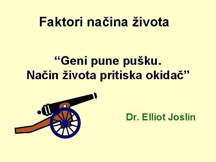 "Faktori načina života ""Geni pune pušku. Način života pritiska okidač"" Dr. Elliot Joslin"
