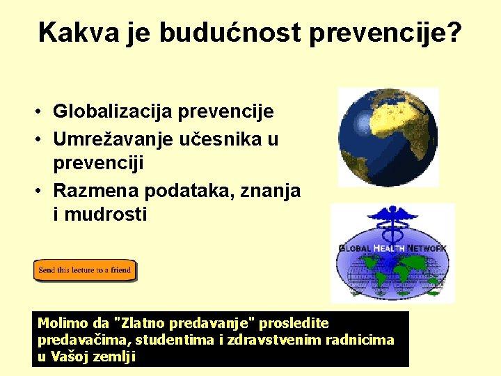 Kakva je budućnost prevencije? • Globalizacija prevencije • Umrežavanje učesnika u prevenciji • Razmena