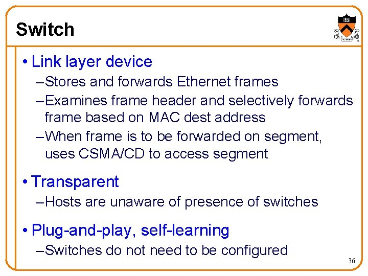 Switch • Link layer device – Stores and forwards Ethernet frames – Examines frame