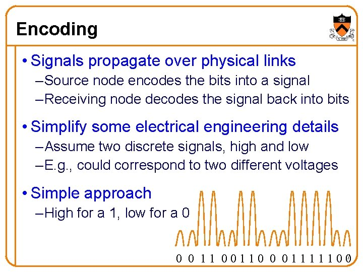 Encoding • Signals propagate over physical links – Source node encodes the bits into