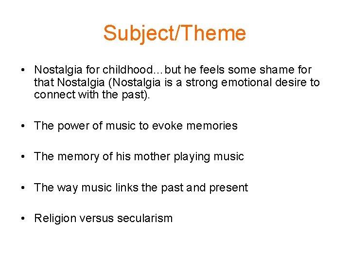 Subject/Theme • Nostalgia for childhood…but he feels some shame for that Nostalgia (Nostalgia is