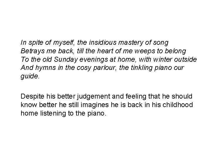 In spite of myself, the insidious mastery of song Betrays me back, till the