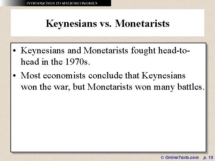 Keynesians vs. Monetarists • Keynesians and Monetarists fought head-tohead in the 1970 s. •