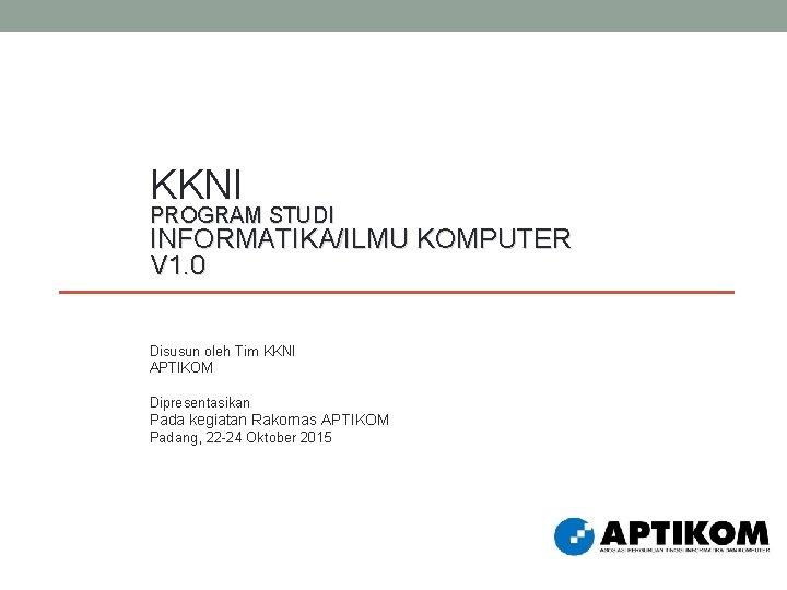KKNI PROGRAM STUDI INFORMATIKA/ILMU KOMPUTER V 1. 0 Disusun oleh Tim KKNI APTIKOM Dipresentasikan