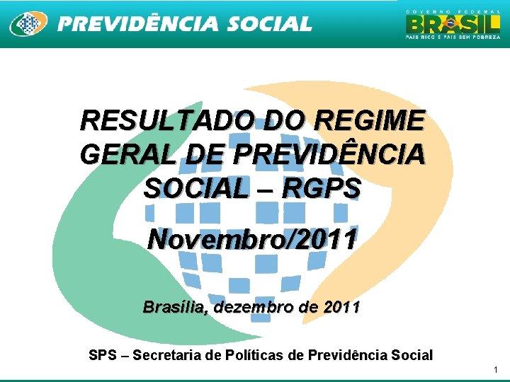 RESULTADO DO REGIME GERAL DE PREVIDÊNCIA SOCIAL – RGPS Novembro/2011 Brasília, dezembro de 2011