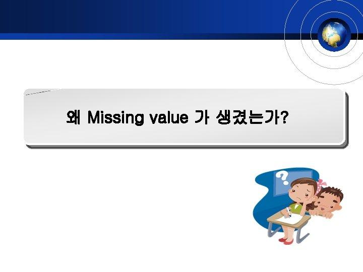 왜 Missing value 가 생겼는가?