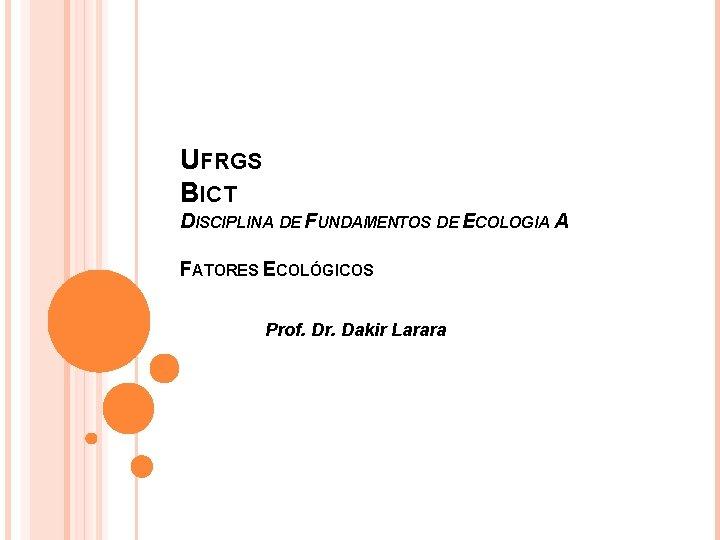 UFRGS BICT DISCIPLINA DE FUNDAMENTOS DE ECOLOGIA A FATORES ECOLÓGICOS Prof. Dr. Dakir Larara