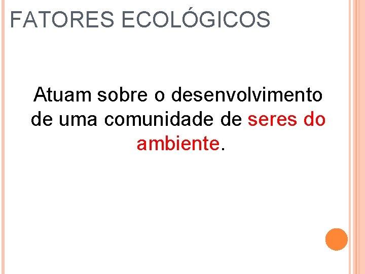 FATORES ECOLÓGICOS Atuam sobre o desenvolvimento de uma comunidade de seres do ambiente.