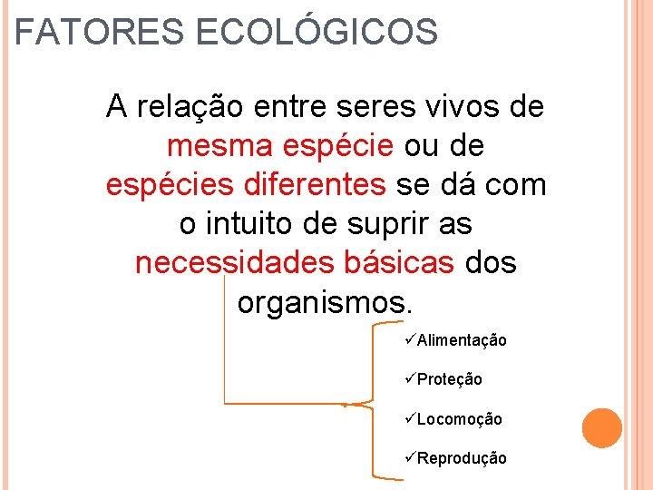 FATORES ECOLÓGICOS A relação entre seres vivos de mesma espécie ou de espécies diferentes