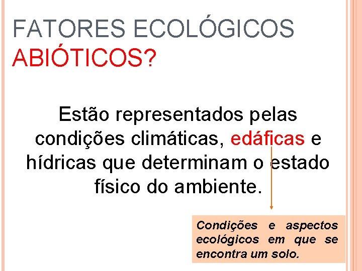 FATORES ECOLÓGICOS ABIÓTICOS? Estão representados pelas condições climáticas, edáficas e hídricas que determinam o