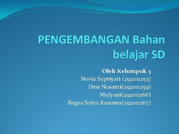 PENGEMBANGAN Bahan belajar SD Oleh Kelompok 3 Novia Supriyati (292011253) Desi Nusanti(292011259) Mulyani(292011266) Bagus
